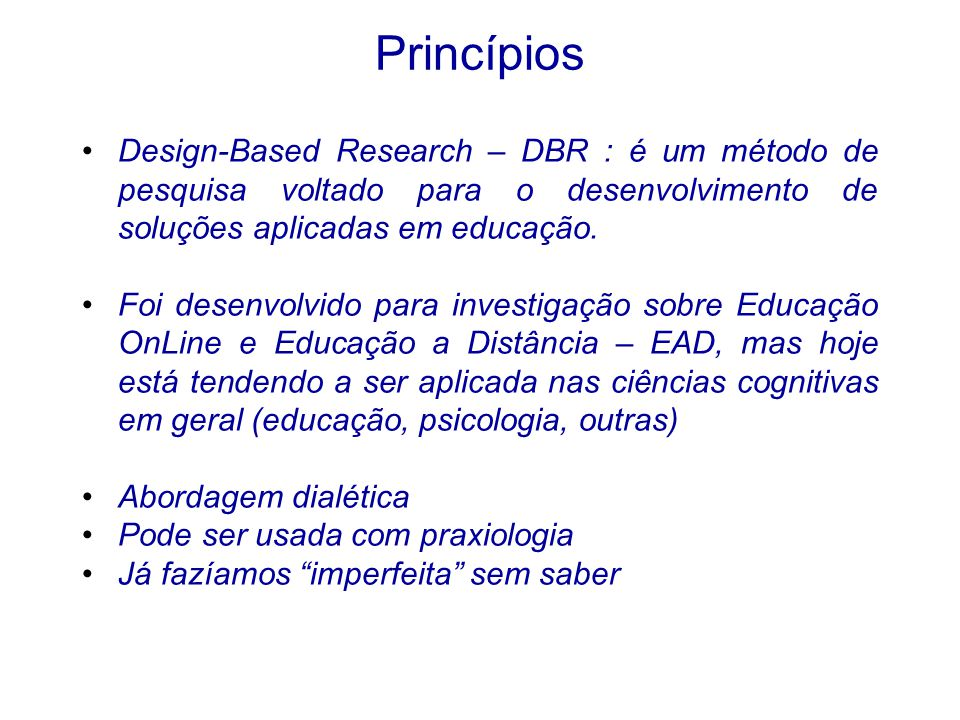 Princípios Design-Based Research – DBR : é um método de pesquisa voltado para o desenvolvimento de soluções aplicadas em educação. Foi desenvolvido pa
