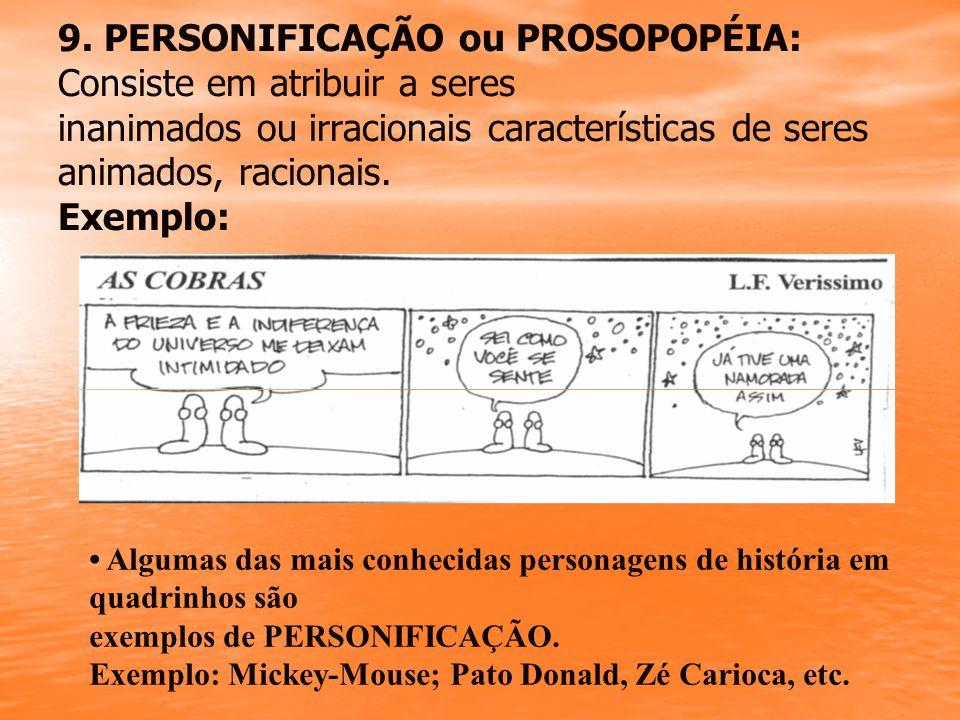9. PERSONIFICAÇÃO ou PROSOPOPÉIA: Consiste em atribuir a seres inanimados ou irracionais características de seres animados, racionais. Exemplo: Alguma