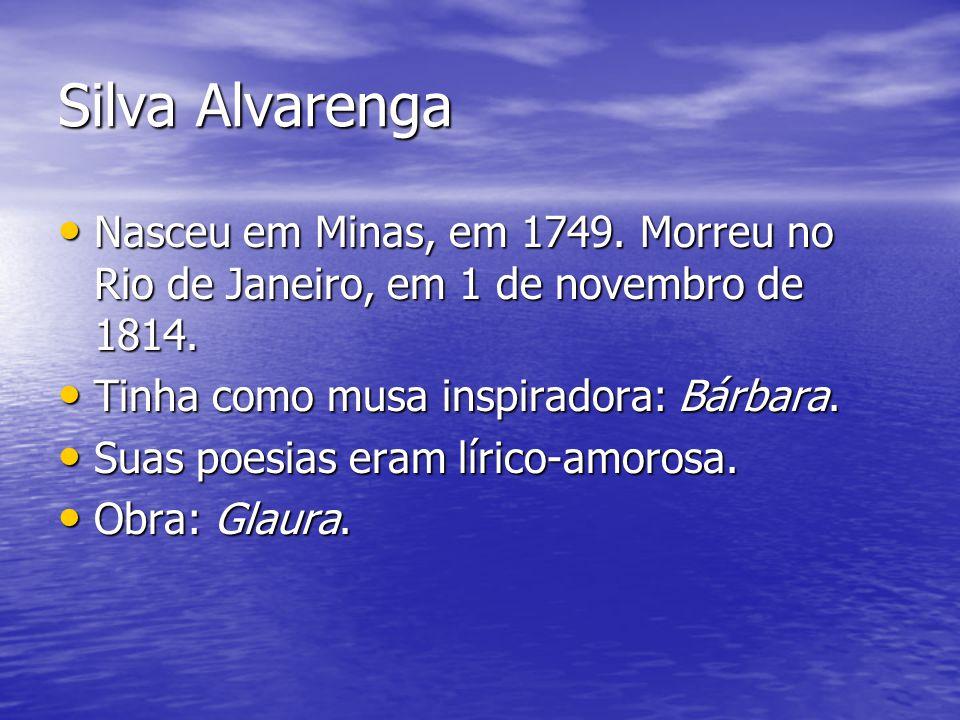 Silva Alvarenga Nasceu em Minas, em 1749. Morreu no Rio de Janeiro, em 1 de novembro de 1814. Nasceu em Minas, em 1749. Morreu no Rio de Janeiro, em 1