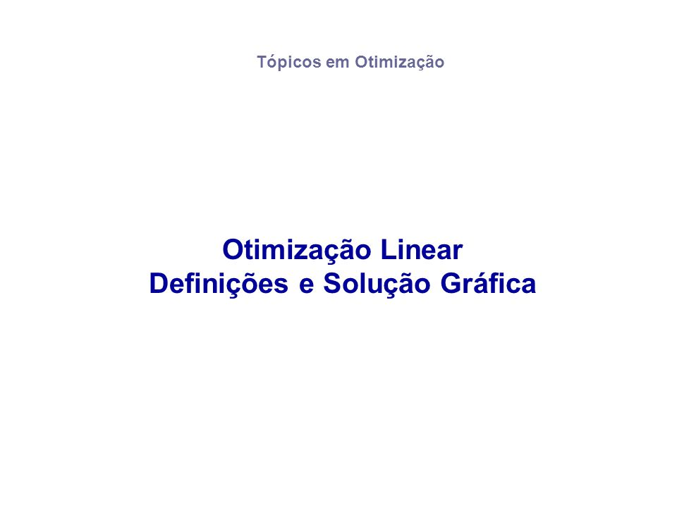 Otimização Linear Definições e Solução Gráfica Tópicos em Otimização