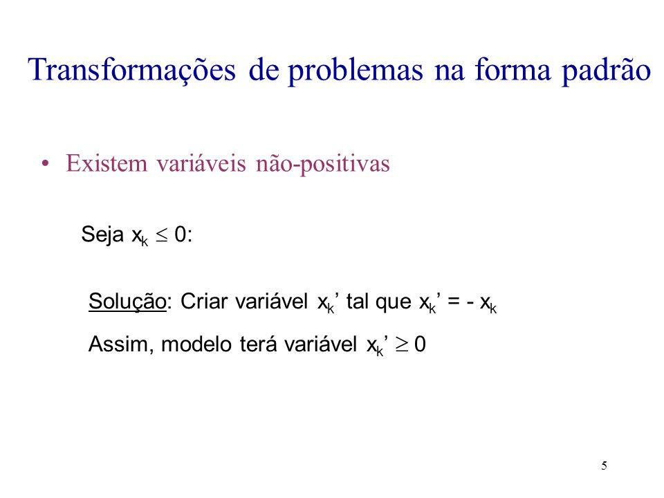 5 Transformações de problemas na forma padrão Existem variáveis não-positivas Seja x k  0: Solução: Criar variável x k ' tal que x k ' = - x k Assim, modelo terá variável x k '  0