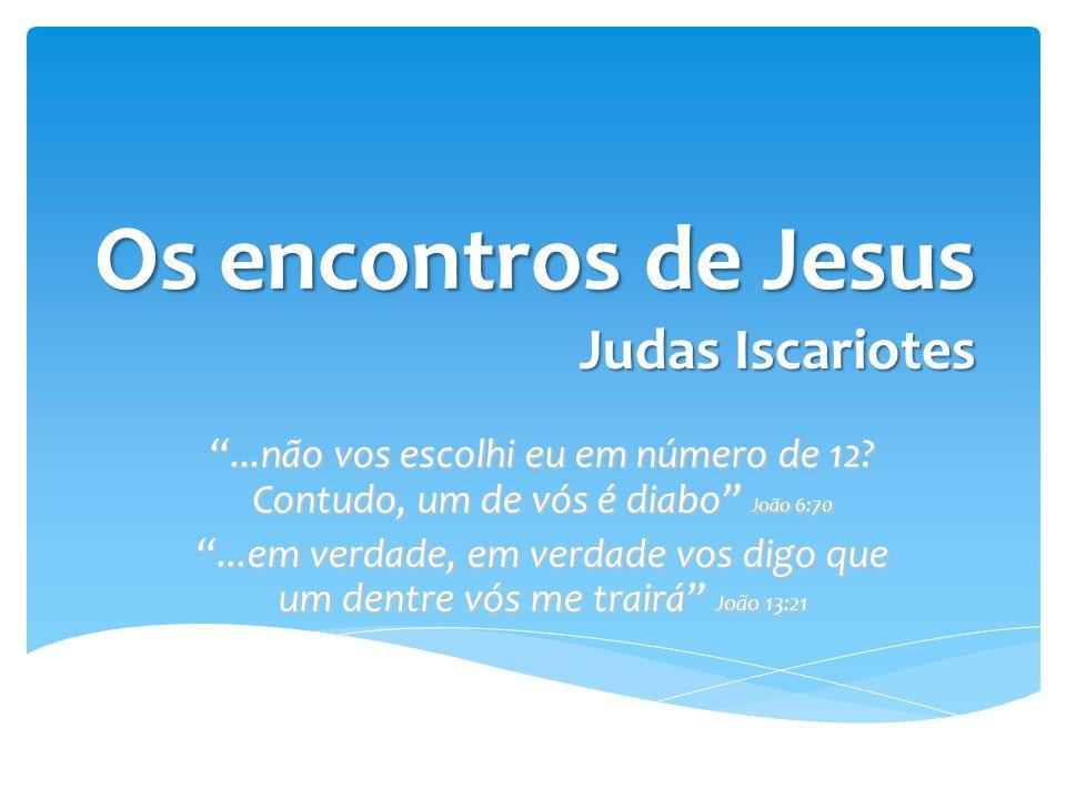 Judas foi escolhido por Jesus  Nome hebraico - Judah  Significado – aquele que é louvado ou celebrado  Filho de Simão  Natural de Querioth Os encontros de Jesus