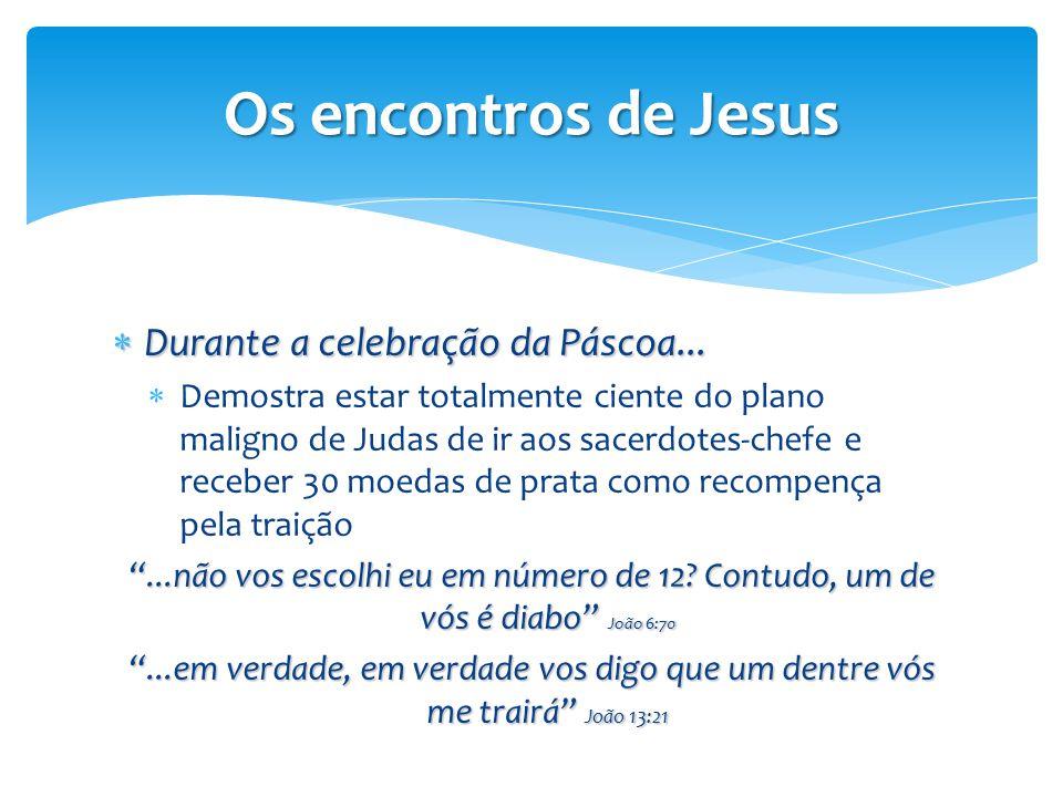 Os encontros de Jesus  Durante a celebração da Páscoa...  Demostra estar totalmente ciente do plano maligno de Judas de ir aos sacerdotes-chefe e re
