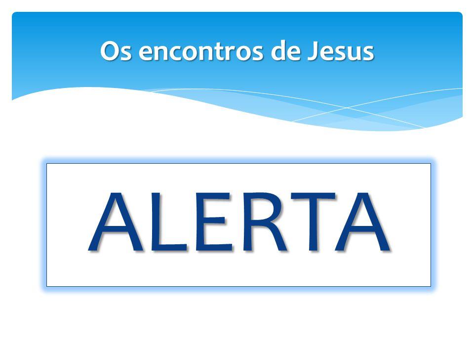 ALERTA Os encontros de Jesus