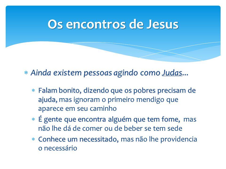 Os encontros de Jesus  Ainda existem pessoas agindo como Judas...  Falam bonito, dizendo que os pobres precisam de ajuda,  Falam bonito, dizendo qu