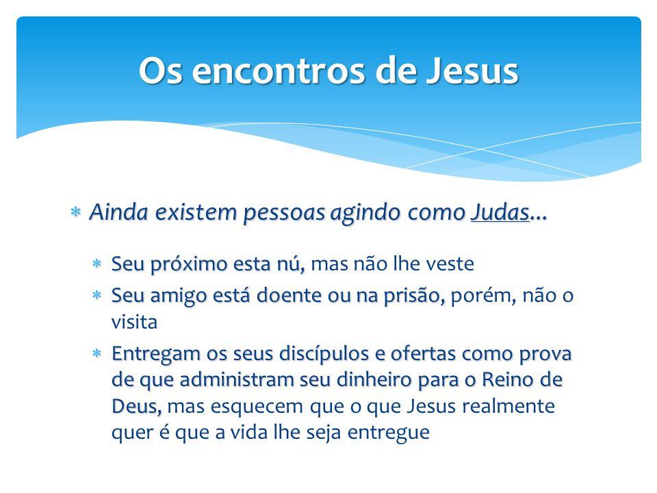 Os encontros de Jesus  Ainda existem pessoas agindo como Judas...  Seu próximo esta nú,  Seu próximo esta nú, mas não lhe veste  Seu amigo está do