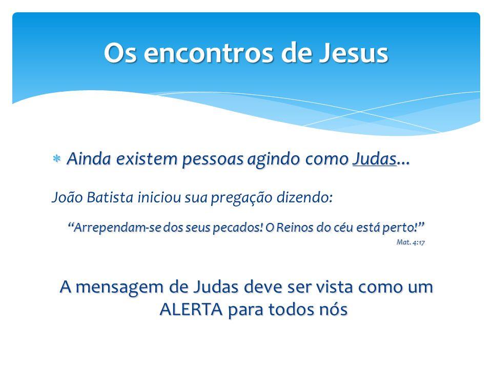 """Os encontros de Jesus  Ainda existem pessoas agindo como Judas... João Batista iniciou sua pregação dizendo: """"Arrependam-se dos seus pecados! O Reino"""