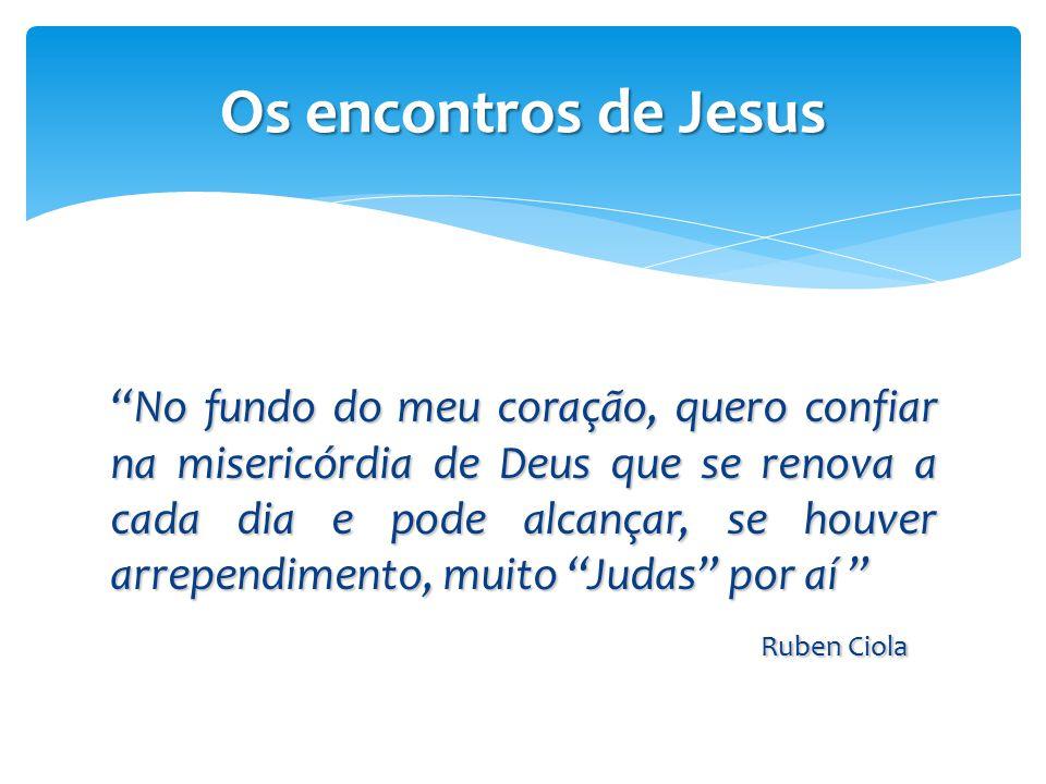 """Os encontros de Jesus """"No fundo do meu coração, quero confiar na misericórdia de Deus que se renova a cada dia e pode alcançar, se houver arrependimen"""