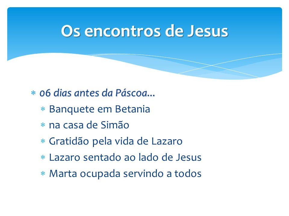  06 dias antes da Páscoa...  Banquete em Betania  na casa de Simão  Gratidão pela vida de Lazaro  Lazaro sentado ao lado de Jesus  Marta ocupada