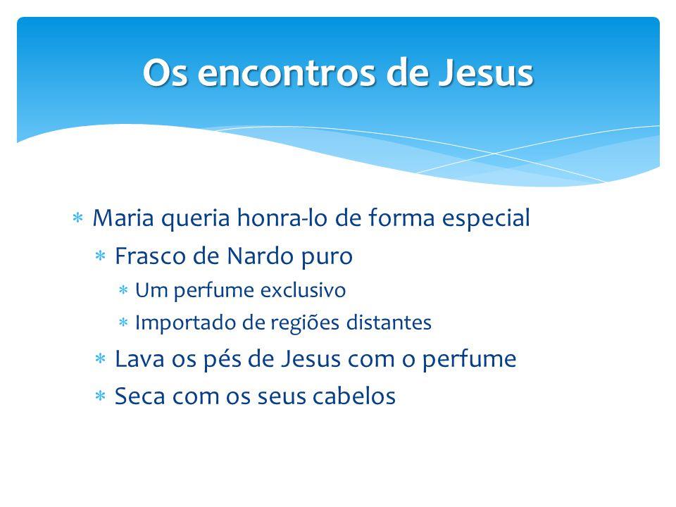 Os encontros de Jesus  Maria queria honra-lo de forma especial  Frasco de Nardo puro  Um perfume exclusivo  Importado de regiões distantes  Lava
