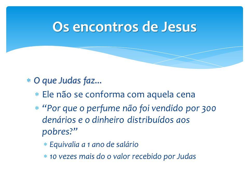 """Os encontros de Jesus  O que Judas faz...  Ele não se conforma com aquela cena  """"Por que o perfume não foi vendido por 300 denários e o dinheiro di"""