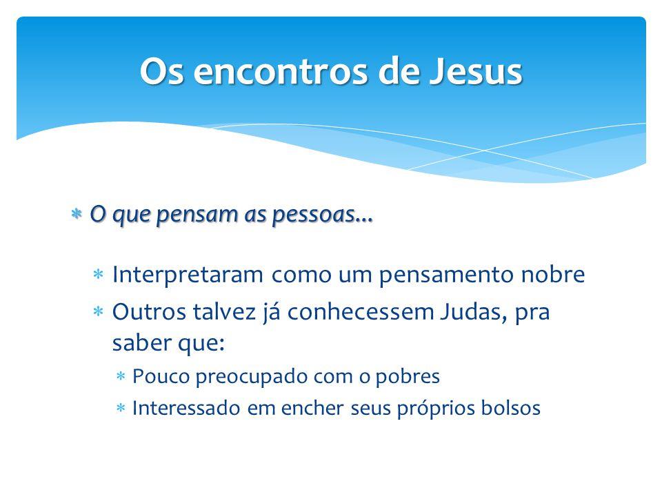 Os encontros de Jesus  O que pensam as pessoas...  Interpretaram como um pensamento nobre  Outros talvez já conhecessem Judas, pra saber que:  Pou