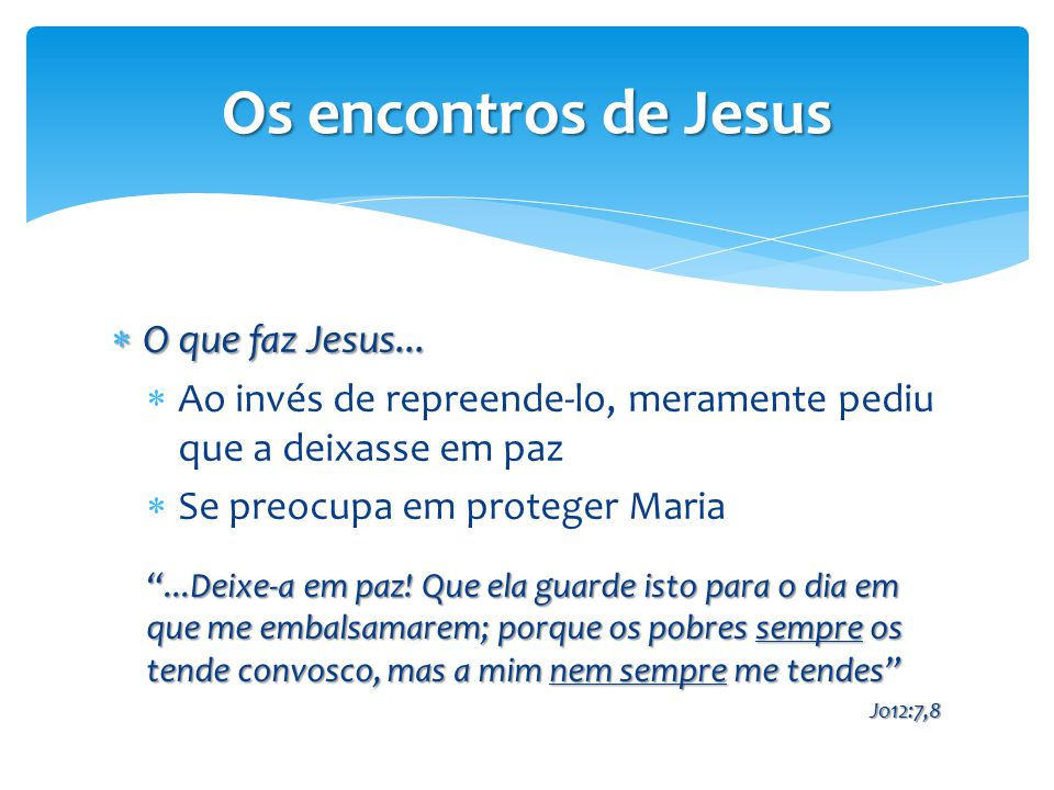 """Os encontros de Jesus  O que faz Jesus...  Ao invés de repreende-lo, meramente pediu que a deixasse em paz  Se preocupa em proteger Maria """"...Deixe"""