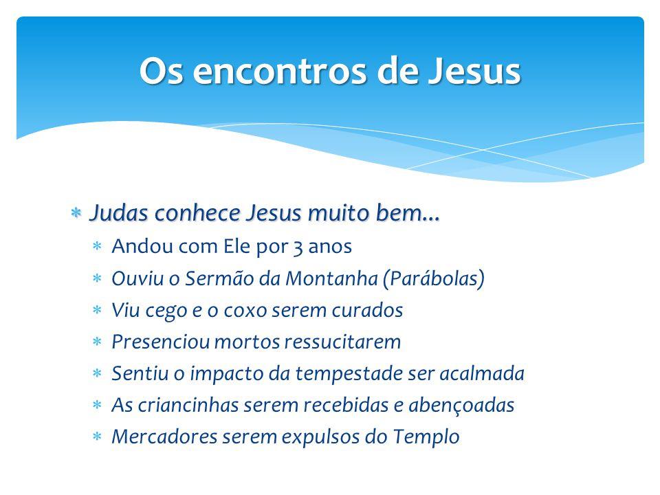 Os encontros de Jesus  Judas conhece Jesus muito bem...  Andou com Ele por 3 anos  Ouviu o Sermão da Montanha (Parábolas)  Viu cego e o coxo serem
