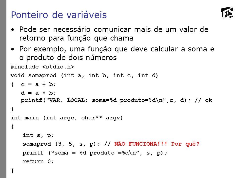 Ponteiro de variáveis Pode ser necessário comunicar mais de um valor de retorno para função que chama Por exemplo, uma função que deve calcular a soma e o produto de dois números #include void somaprod (int a, int b, int c, int d) { c = a + b; d = a * b; printf( VAR.