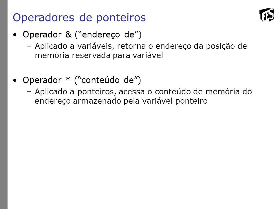 Operadores de ponteiros Operador & ( endereço de ) –Aplicado a variáveis, retorna o endereço da posição de memória reservada para variável Operador * ( conteúdo de ) –Aplicado a ponteiros, acessa o conteúdo de memória do endereço armazenado pela variável ponteiro