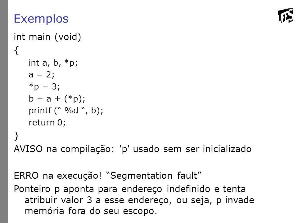 Exemplos int main (void) { int a, b, *p; a = 2; *p = 3; b = a + (*p); printf ( %d , b); return 0; } AVISO na compilação: p usado sem ser inicializado ERRO na execução.
