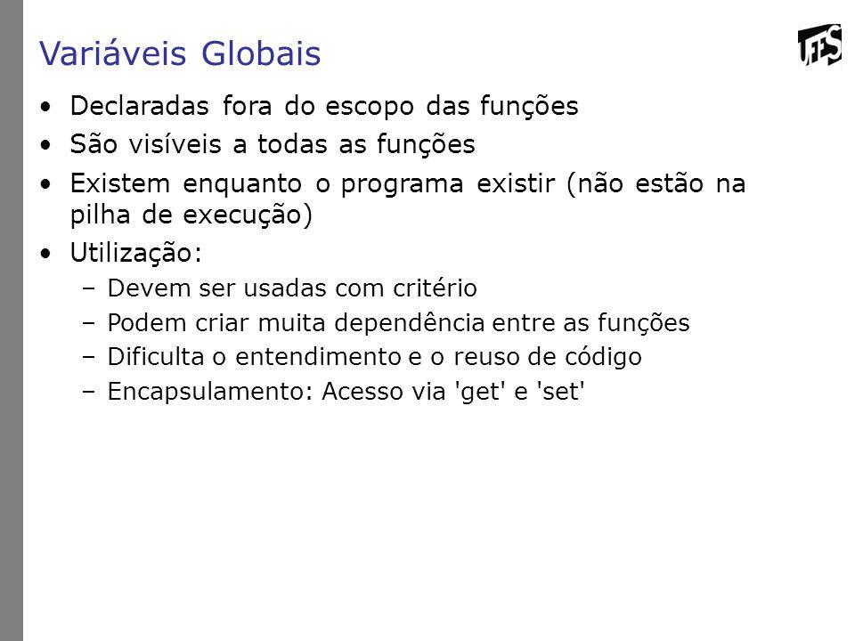 Variáveis Globais Declaradas fora do escopo das funções São visíveis a todas as funções Existem enquanto o programa existir (não estão na pilha de exe