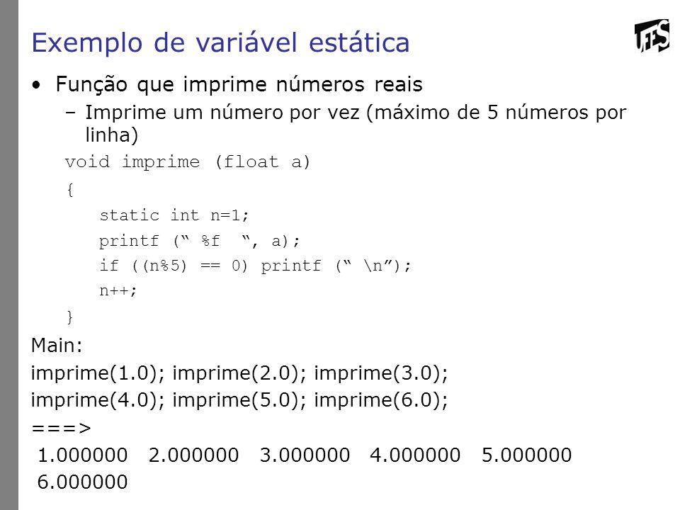 Exemplo de variável estática Função que imprime números reais –Imprime um número por vez (máximo de 5 números por linha) void imprime (float a) { static int n=1; printf ( %f , a); if ((n%5) == 0) printf ( \n ); n++; } Main: imprime(1.0); imprime(2.0); imprime(3.0); imprime(4.0); imprime(5.0); imprime(6.0); ===> 1.000000 2.000000 3.000000 4.000000 5.000000 6.000000