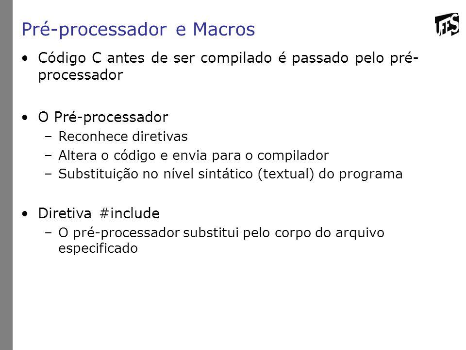 Pré-processador e Macros Código C antes de ser compilado é passado pelo pré- processador O Pré-processador –Reconhece diretivas –Altera o código e envia para o compilador –Substituição no nível sintático (textual) do programa Diretiva #include –O pré-processador substitui pelo corpo do arquivo especificado