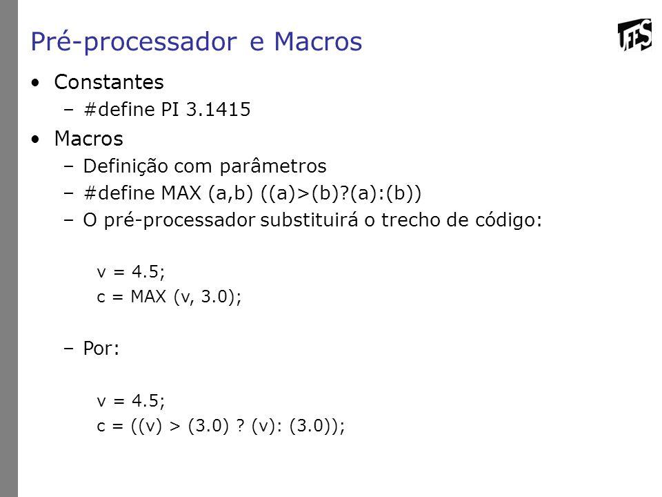 Pré-processador e Macros Constantes –#define PI 3.1415 Macros –Definição com parâmetros –#define MAX (a,b) ((a)>(b) (a):(b)) –O pré-processador substituirá o trecho de código: v = 4.5; c = MAX (v, 3.0); –Por: v = 4.5; c = ((v) > (3.0) .