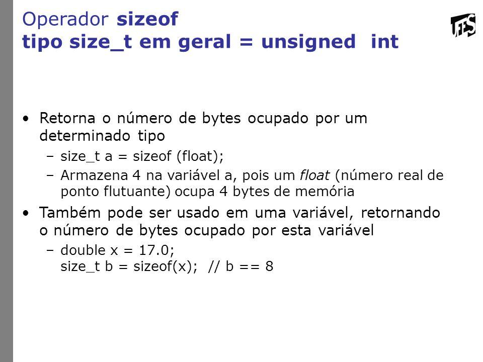 Operador sizeof tipo size_t em geral = unsigned int Retorna o número de bytes ocupado por um determinado tipo –size_t a = sizeof (float); –Armazena 4 na variável a, pois um float (número real de ponto flutuante) ocupa 4 bytes de memória Também pode ser usado em uma variável, retornando o número de bytes ocupado por esta variável –double x = 17.0; size_t b = sizeof(x);// b == 8