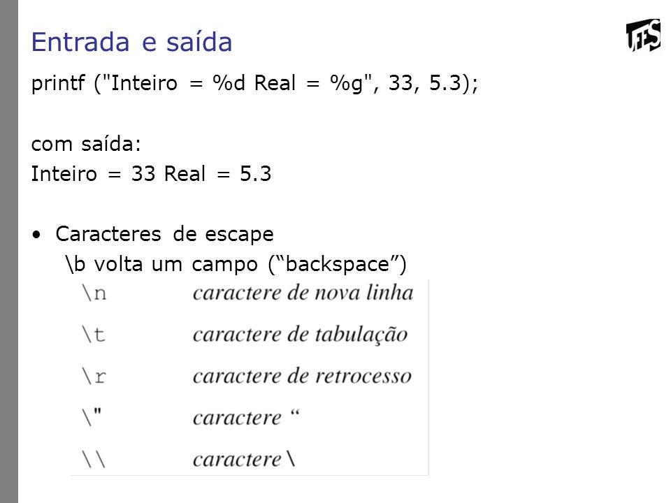 Entrada e saída printf ( Inteiro = %d Real = %g , 33, 5.3); com saída: Inteiro = 33 Real = 5.3 Caracteres de escape \b volta um campo ( backspace )