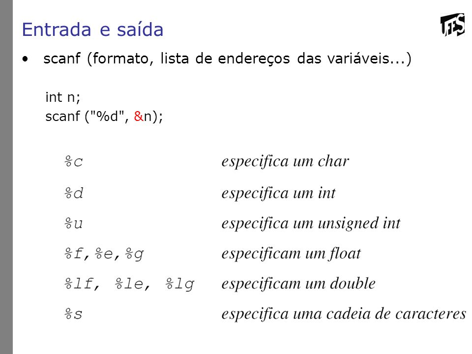 Entrada e saída scanf (formato, lista de endereços das variáveis...) int n; scanf ( %d , &n);