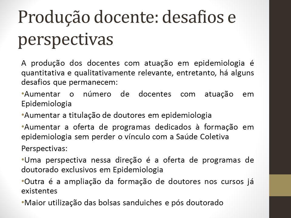 Produção docente: desafios e perspectivas A produção dos docentes com atuação em epidemiologia é quantitativa e qualitativamente relevante, entretanto
