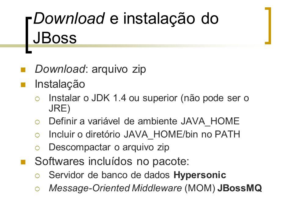 Download e instalação do JBoss Download: arquivo zip Instalação  Instalar o JDK 1.4 ou superior (não pode ser o JRE)  Definir a variável de ambiente JAVA_HOME  Incluir o diretório JAVA_HOME/bin no PATH  Descompactar o arquivo zip Softwares incluídos no pacote:  Servidor de banco de dados Hypersonic  Message-Oriented Middleware (MOM) JBossMQ