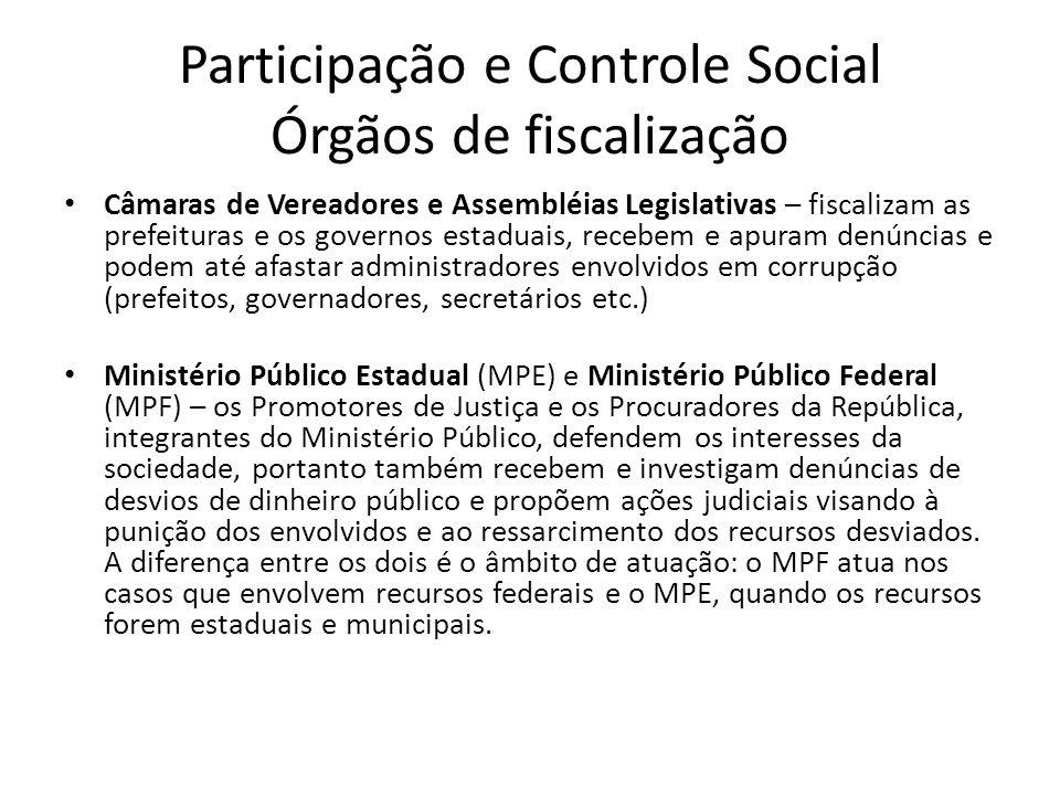 Participação e Controle Social Órgãos de fiscalização Câmaras de Vereadores e Assembléias Legislativas – fiscalizam as prefeituras e os governos estad