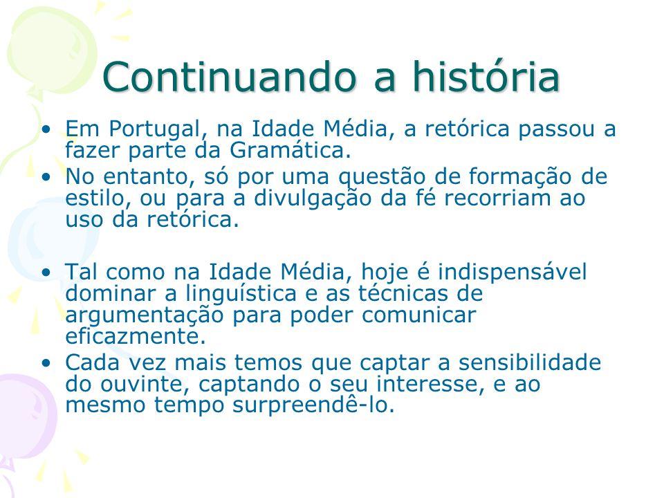 Continuando a história Em Portugal, na Idade Média, a retórica passou a fazer parte da Gramática. No entanto, só por uma questão de formação de estilo