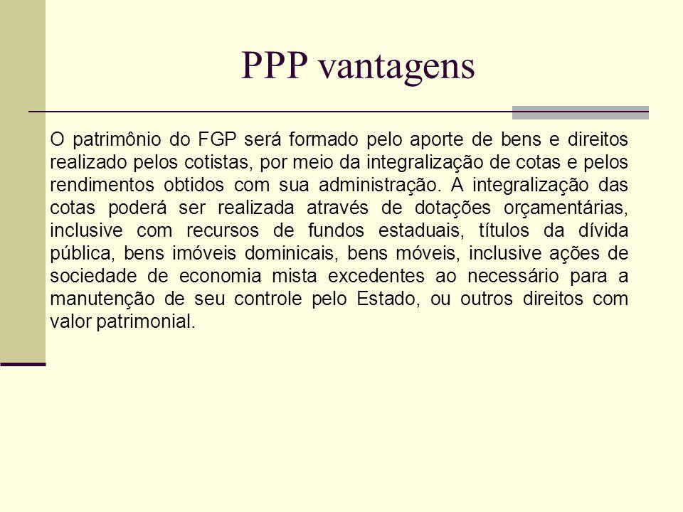 PPP vantagens O patrimônio do FGP será formado pelo aporte de bens e direitos realizado pelos cotistas, por meio da integralização de cotas e pelos rendimentos obtidos com sua administração.