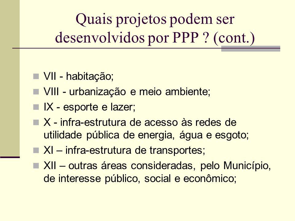 Quais projetos podem ser desenvolvidos por PPP ? (cont.) VII - habitação; VIII - urbanização e meio ambiente; IX - esporte e lazer; X - infra-estrutur