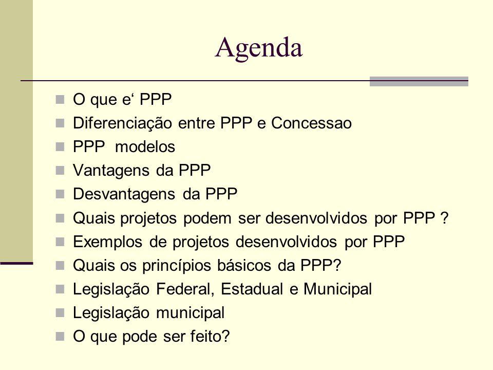 Agenda O que e' PPP Diferenciação entre PPP e Concessao PPP modelos Vantagens da PPP Desvantagens da PPP Quais projetos podem ser desenvolvidos por PPP .