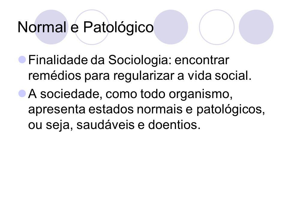 Normal e Patológico Finalidade da Sociologia: encontrar remédios para regularizar a vida social. A sociedade, como todo organismo, apresenta estados n