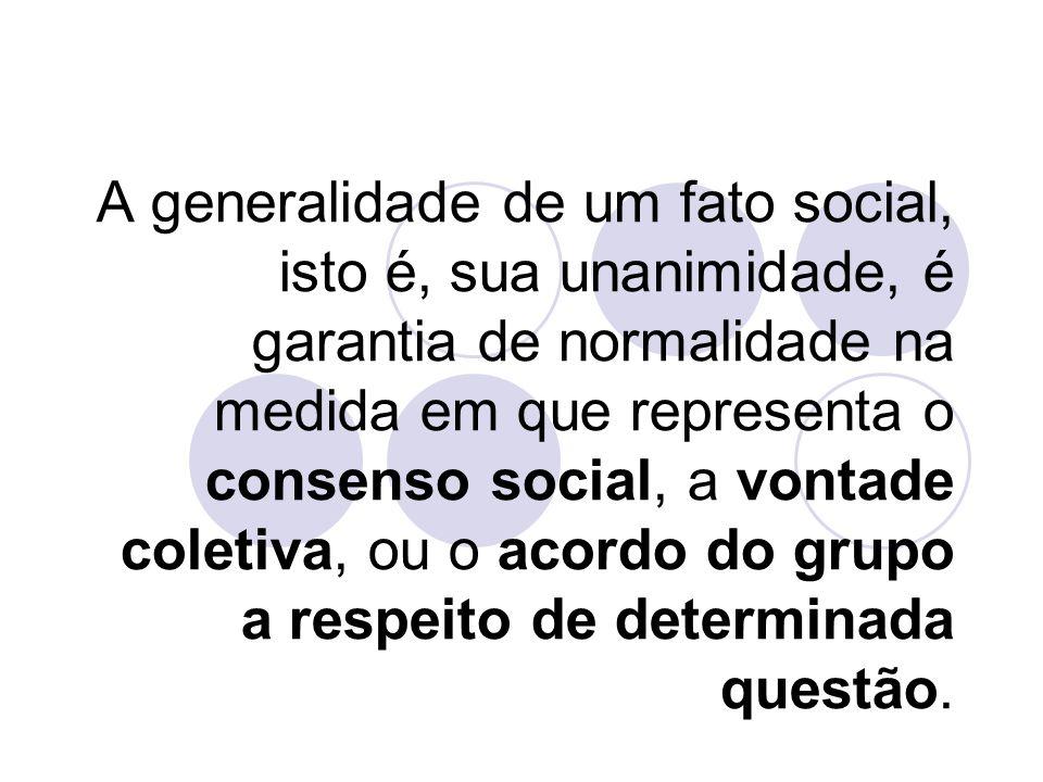 A generalidade de um fato social, isto é, sua unanimidade, é garantia de normalidade na medida em que representa o consenso social, a vontade coletiva
