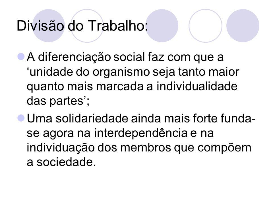 Divisão do Trabalho: A diferenciação social faz com que a 'unidade do organismo seja tanto maior quanto mais marcada a individualidade das partes'; Um