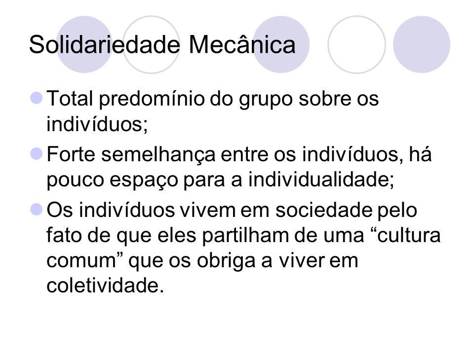 Solidariedade Mecânica Total predomínio do grupo sobre os indivíduos; Forte semelhança entre os indivíduos, há pouco espaço para a individualidade; Os indivíduos vivem em sociedade pelo fato de que eles partilham de uma cultura comum que os obriga a viver em coletividade.