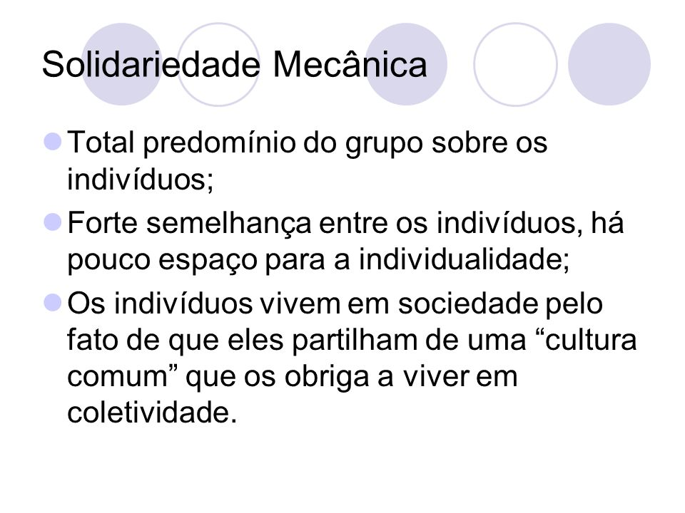 Solidariedade Mecânica Total predomínio do grupo sobre os indivíduos; Forte semelhança entre os indivíduos, há pouco espaço para a individualidade; Os