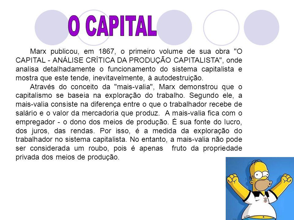 Marx publicou, em 1867, o primeiro volume de sua obra O CAPITAL - ANÁLISE CRÍTICA DA PRODUÇÃO CAPITALISTA , onde analisa detalhadamente o funcionamento do sistema capitalista e mostra que este tende, inevitavelmente, à autodestruição.