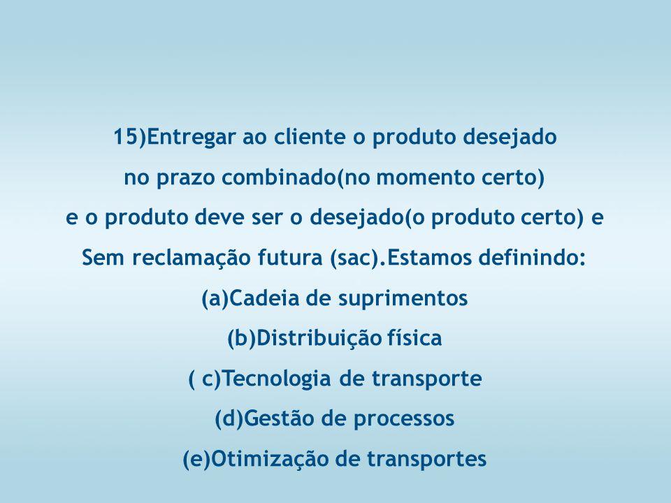 15)Entregar ao cliente o produto desejado no prazo combinado(no momento certo) e o produto deve ser o desejado(o produto certo) e Sem reclamação futura (sac).Estamos definindo: (a)Cadeia de suprimentos (b)Distribuição física ( c)Tecnologia de transporte (d)Gestão de processos (e)Otimização de transportes