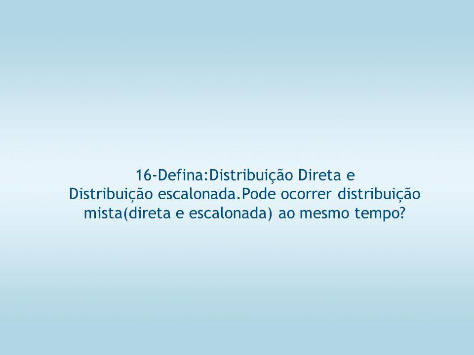 16-Defina:Distribuição Direta e Distribuição escalonada.Pode ocorrer distribuição mista(direta e escalonada) ao mesmo tempo?
