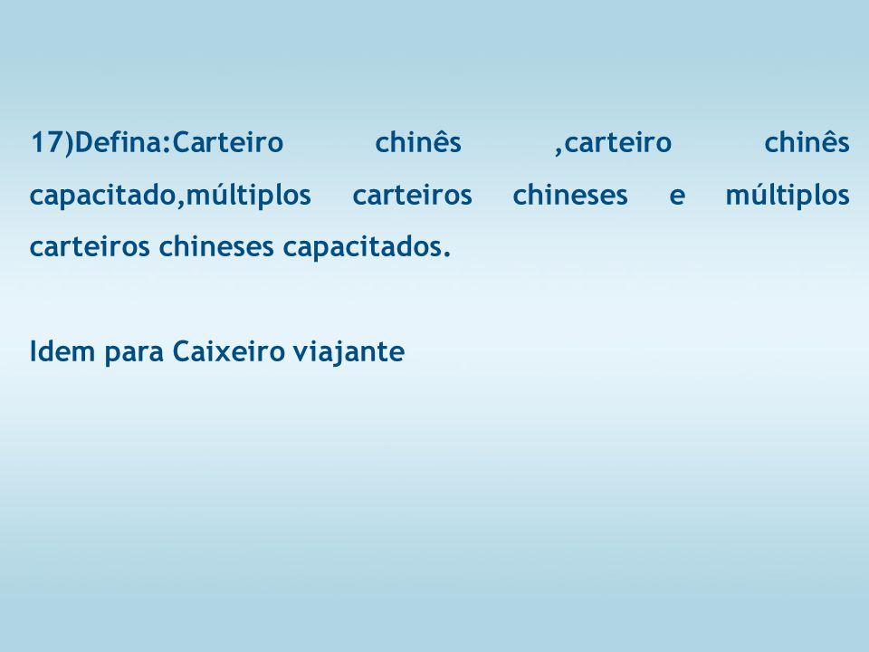17)Defina:Carteiro chinês,carteiro chinês capacitado,múltiplos carteiros chineses e múltiplos carteiros chineses capacitados.