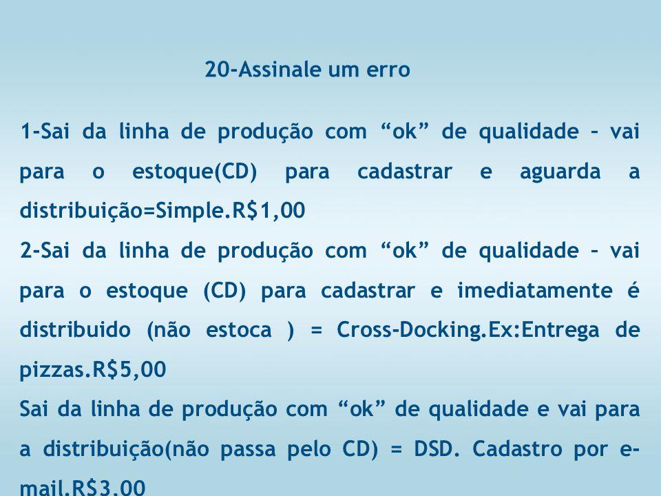 20-Assinale um erro 1-Sai da linha de produção com ok de qualidade – vai para o estoque(CD) para cadastrar e aguarda a distribuição=Simple.R$1,00 2-Sai da linha de produção com ok de qualidade – vai para o estoque (CD) para cadastrar e imediatamente é distribuido (não estoca ) = Cross-Docking.Ex:Entrega de pizzas.R$5,00 Sai da linha de produção com ok de qualidade e vai para a distribuição(não passa pelo CD) = DSD.