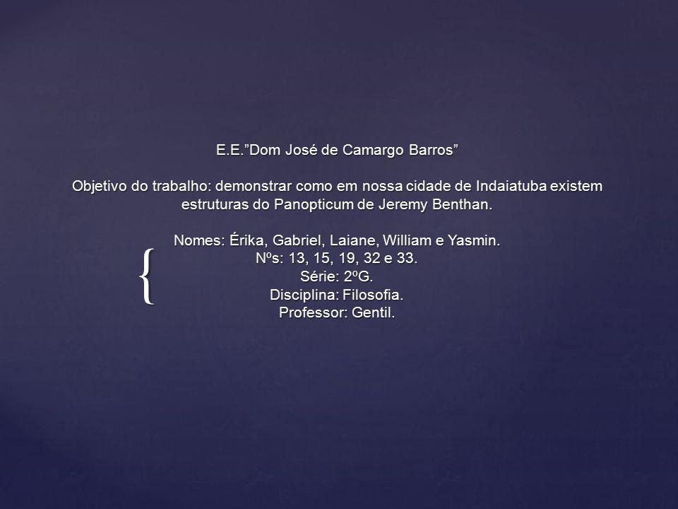 { E.E. Dom José de Camargo Barros Objetivo do trabalho: demonstrar como em nossa cidade de Indaiatuba existem estruturas do Panopticum de Jeremy Benthan.