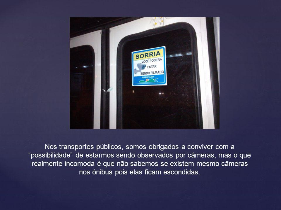 Nos transportes públicos, somos obrigados a conviver com a possibilidade de estarmos sendo observados por câmeras, mas o que realmente incomoda é que não sabemos se existem mesmo câmeras nos ônibus pois elas ficam escondidas.
