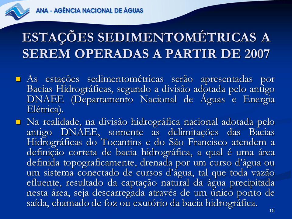 15 ESTAÇÕES SEDIMENTOMÉTRICAS A SEREM OPERADAS A PARTIR DE 2007 As estações sedimentométricas serão apresentadas por Bacias Hidrográficas, segundo a d
