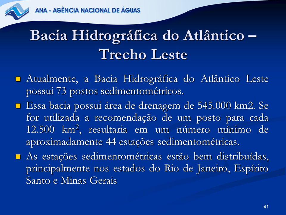41 Bacia Hidrográfica do Atlântico – Trecho Leste Atualmente, a Bacia Hidrográfica do Atlântico Leste possui 73 postos sedimentométricos. Atualmente,
