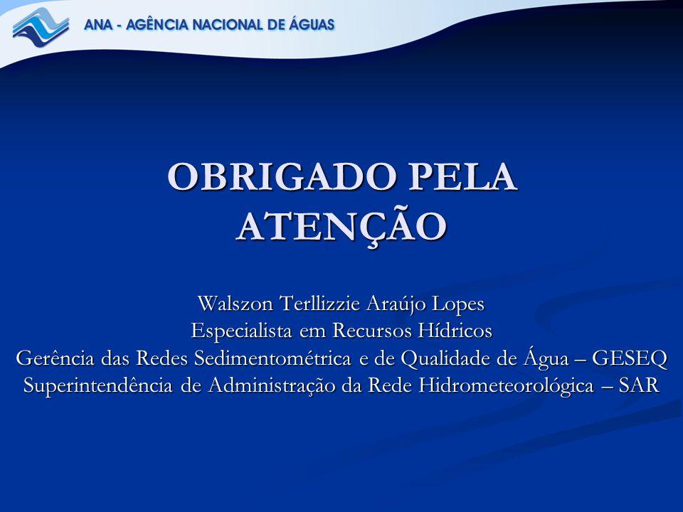 OBRIGADO PELA ATENÇÃO Walszon Terllizzie Araújo Lopes Especialista em Recursos Hídricos Gerência das Redes Sedimentométrica e de Qualidade de Água – G